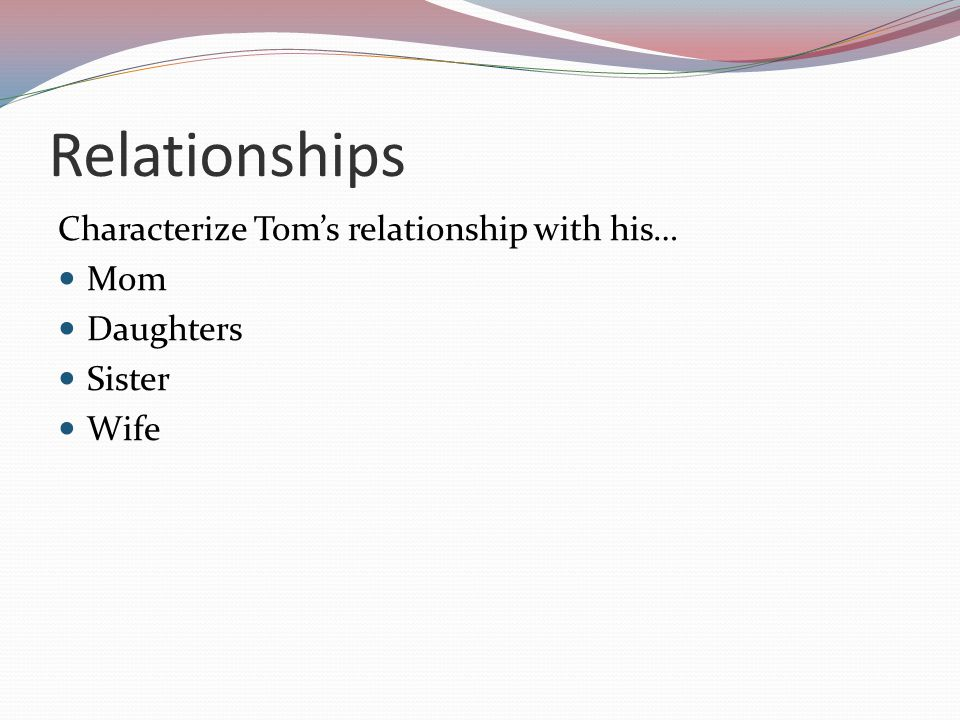 Relationships Characterize Tom's relationship with his… Mom Daughters Sister Wife