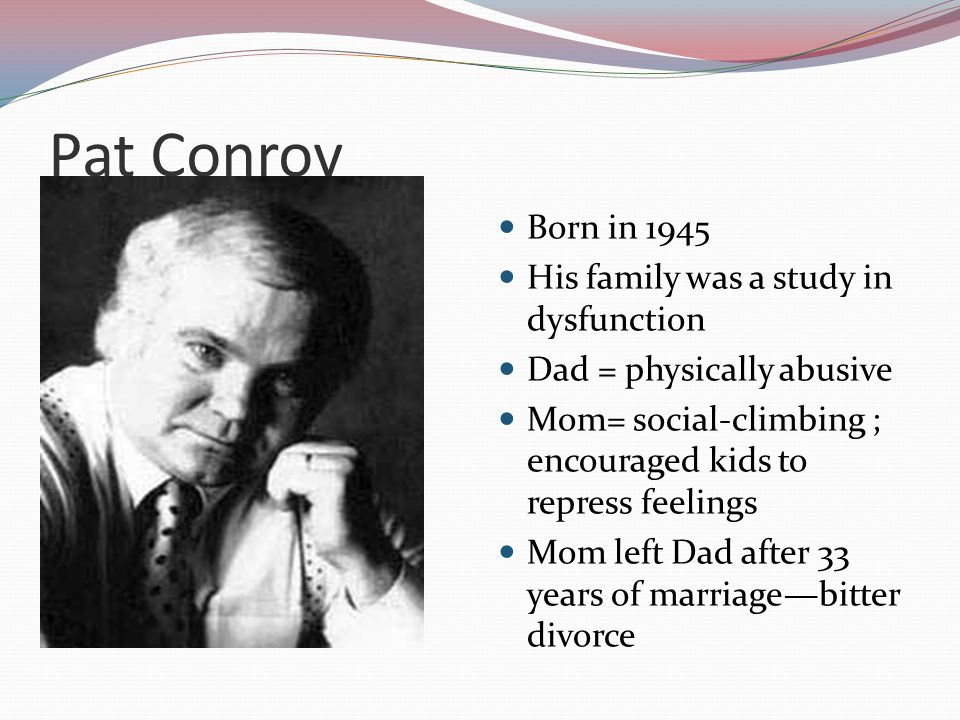 Pat Conroy Born in 1945 His family was a study in dysfunction Dad = physically abusive Mom= social-climbing ; encouraged kids to repress feelings Mom