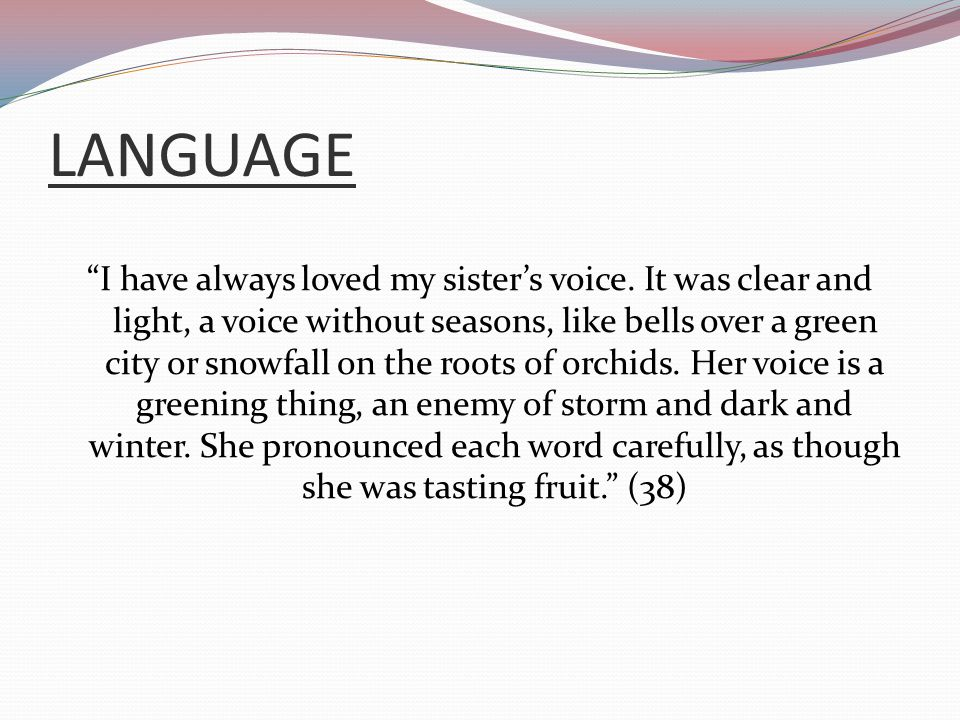 "LANGUAGE ""I have always loved my sister's voice. It was clear and light, a voice without seasons, like bells over a green city or snowfall on the root"