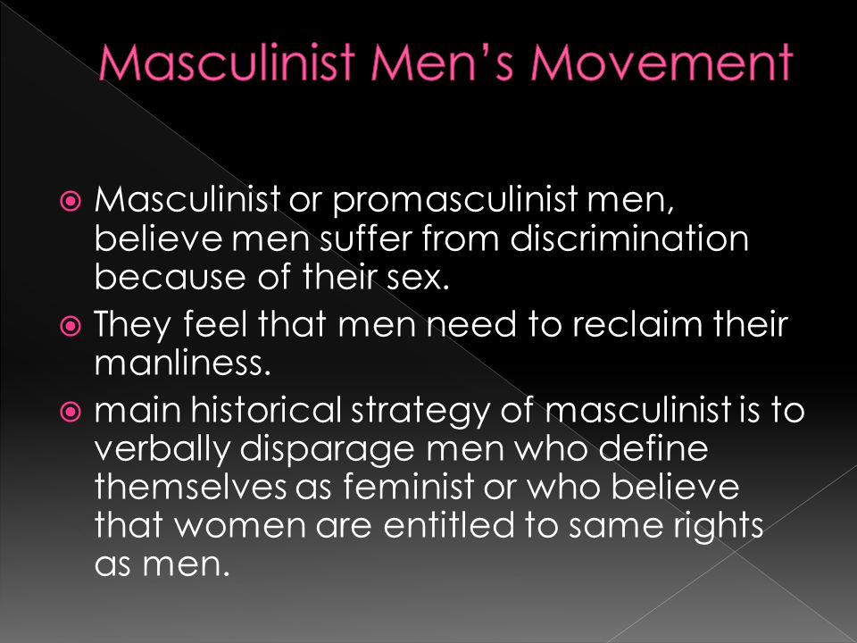  Masculinist or promasculinist men, believe men suffer from discrimination because of their sex.