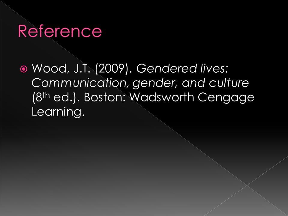  Wood, J.T. (2009). Gendered lives: Communication, gender, and culture (8 th ed.).