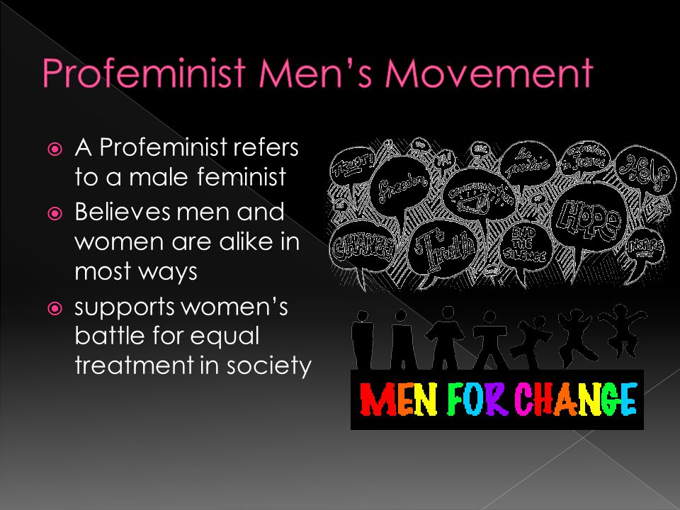 A Profeminist refers to a male feminist  Believes men and women are alike in most ways  supports women's battle for equal treatment in society
