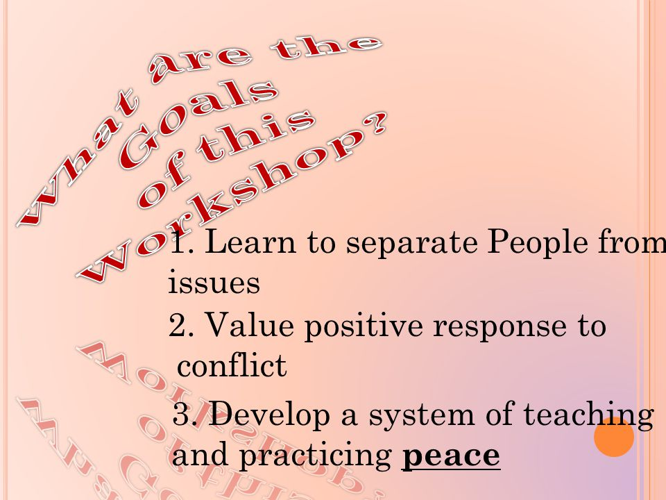 1. Learn to separate People from issues 2. Value positive response to conflict 3. Develop a system of teaching and practicing p eace