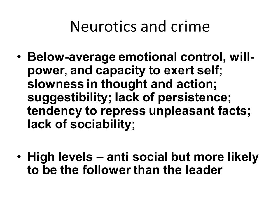 Neurotics and crime Below-average emotional control, will- power, and capacity to exert self; slowness in thought and action; suggestibility; lack of