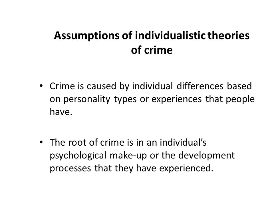 Assumptions of individualistic theories of crime Crime is caused by individual differences based on personality types or experiences that people have.