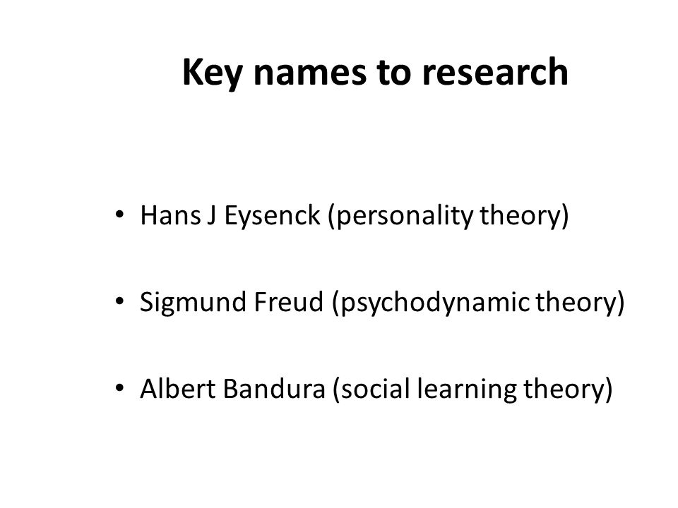 Key names to research Hans J Eysenck (personality theory) Sigmund Freud (psychodynamic theory) Albert Bandura (social learning theory)