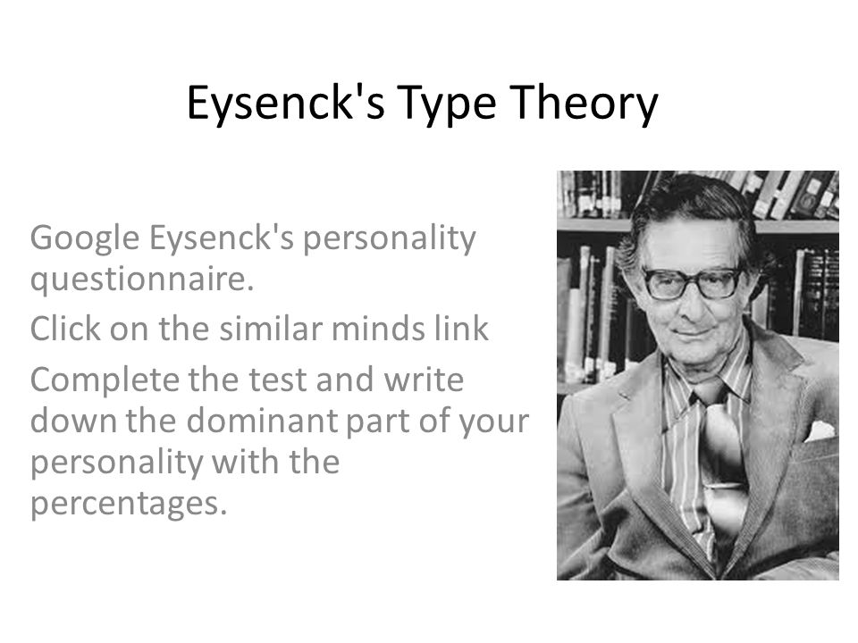 Eysenck's Type Theory Google Eysenck's personality questionnaire. Click on the similar minds link Complete the test and write down the dominant part o