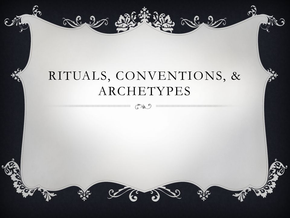 RITUALS, CONVENTIONS, & ARCHETYPES