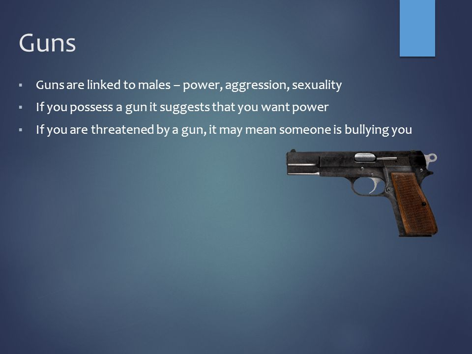 Guns  Guns are linked to males – power, aggression, sexuality  If you possess a gun it suggests that you want power  If you are threatened by a gun, it may mean someone is bullying you