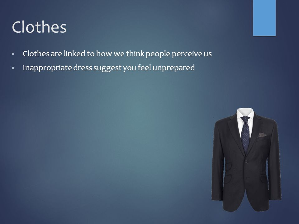 Clothes  Clothes are linked to how we think people perceive us  Inappropriate dress suggest you feel unprepared