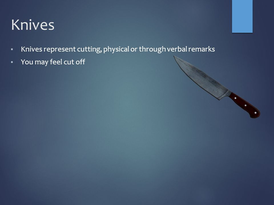 Knives  Knives represent cutting, physical or through verbal remarks  You may feel cut off