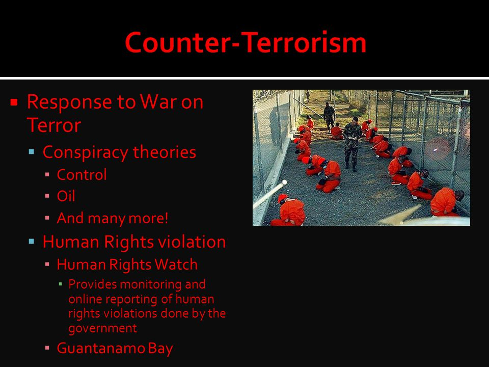  Response to War on Terror  Conspiracy theories ▪ Control ▪ Oil ▪ And many more!  Human Rights violation ▪ Human Rights Watch ▪ Provides monitoring