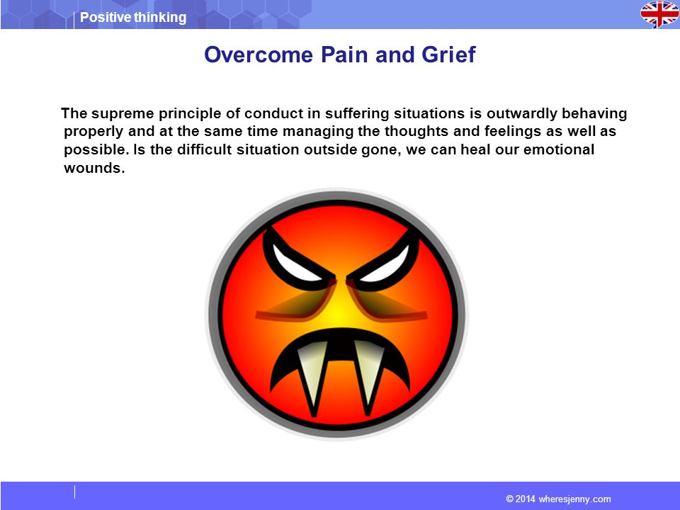 Positive thinking © 2014 wheresjenny.com Overcome Pain and Grief The supreme principle of conduct in suffering situations is outwardly behaving properly and at the same time managing the thoughts and feelings as well as possible.