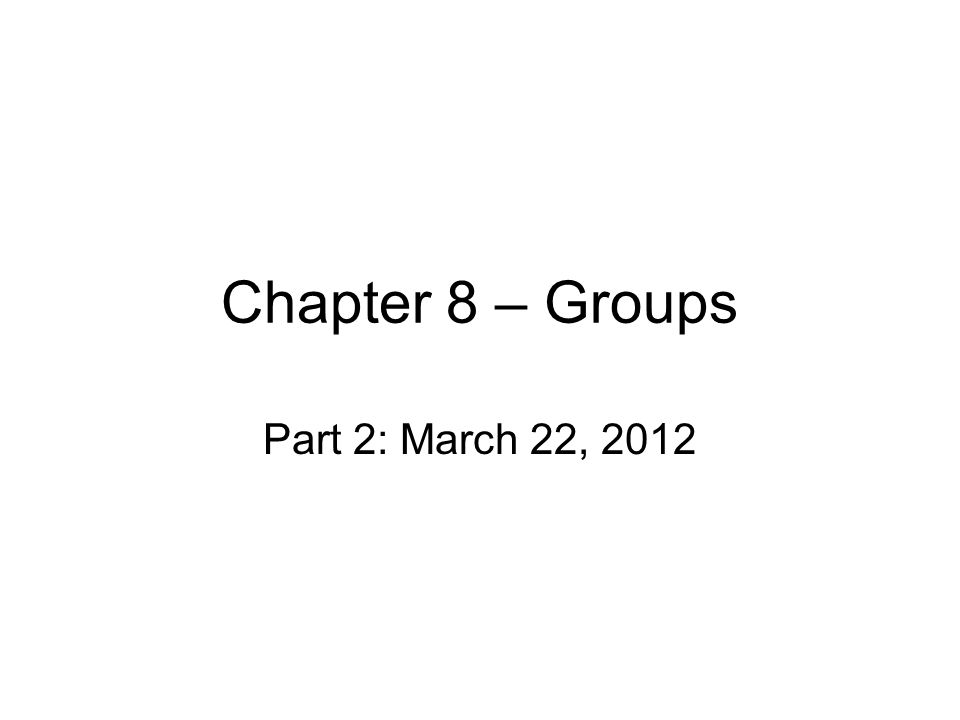 Chapter 8 – Groups Part 2: March 22, 2012
