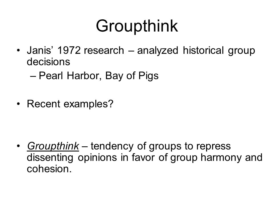 Groupthink Janis' 1972 research – analyzed historical group decisions –Pearl Harbor, Bay of Pigs Recent examples.