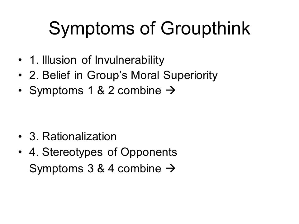Symptoms of Groupthink 1. Illusion of Invulnerability 2. Belief in Group's Moral Superiority Symptoms 1 & 2 combine  3. Rationalization 4. Stereotype