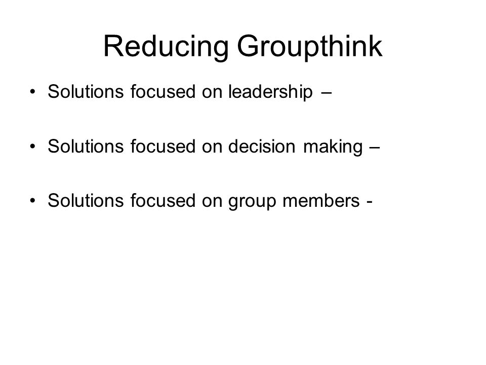Reducing Groupthink Solutions focused on leadership – Solutions focused on decision making – Solutions focused on group members -