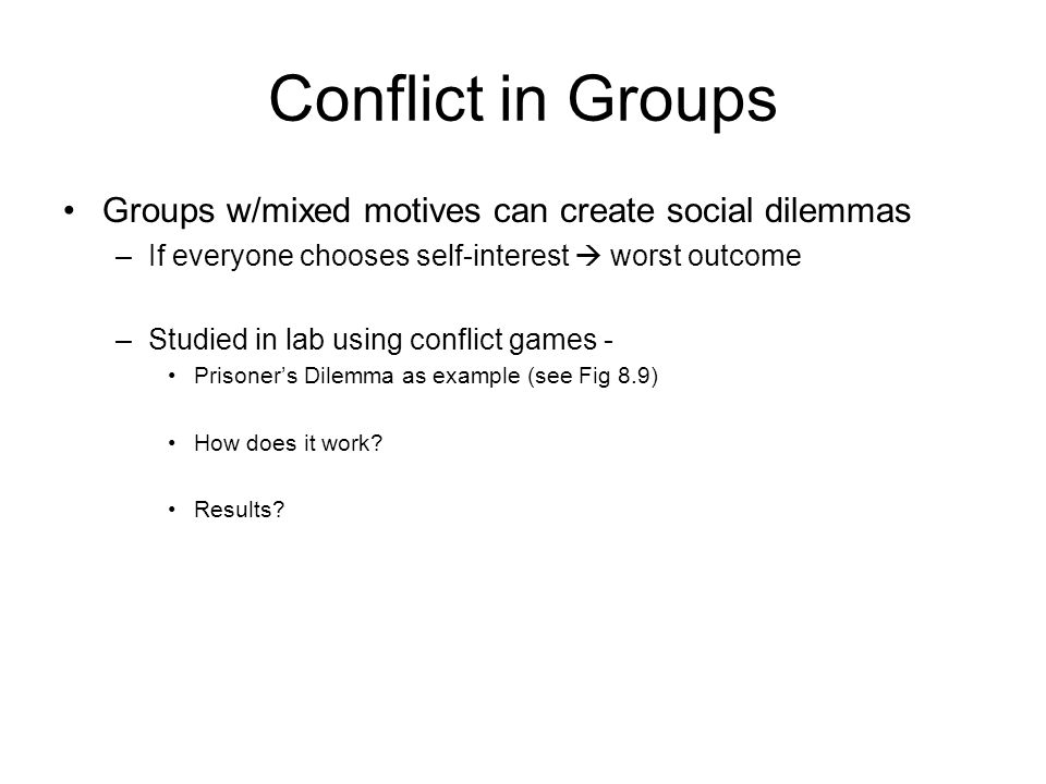 Conflict in Groups Groups w/mixed motives can create social dilemmas –If everyone chooses self-interest  worst outcome –Studied in lab using conflict games - Prisoner's Dilemma as example (see Fig 8.9) How does it work.