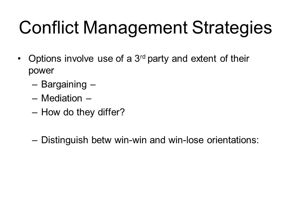 Conflict Management Strategies Options involve use of a 3 rd party and extent of their power –Bargaining – –Mediation – –How do they differ? –Distingu