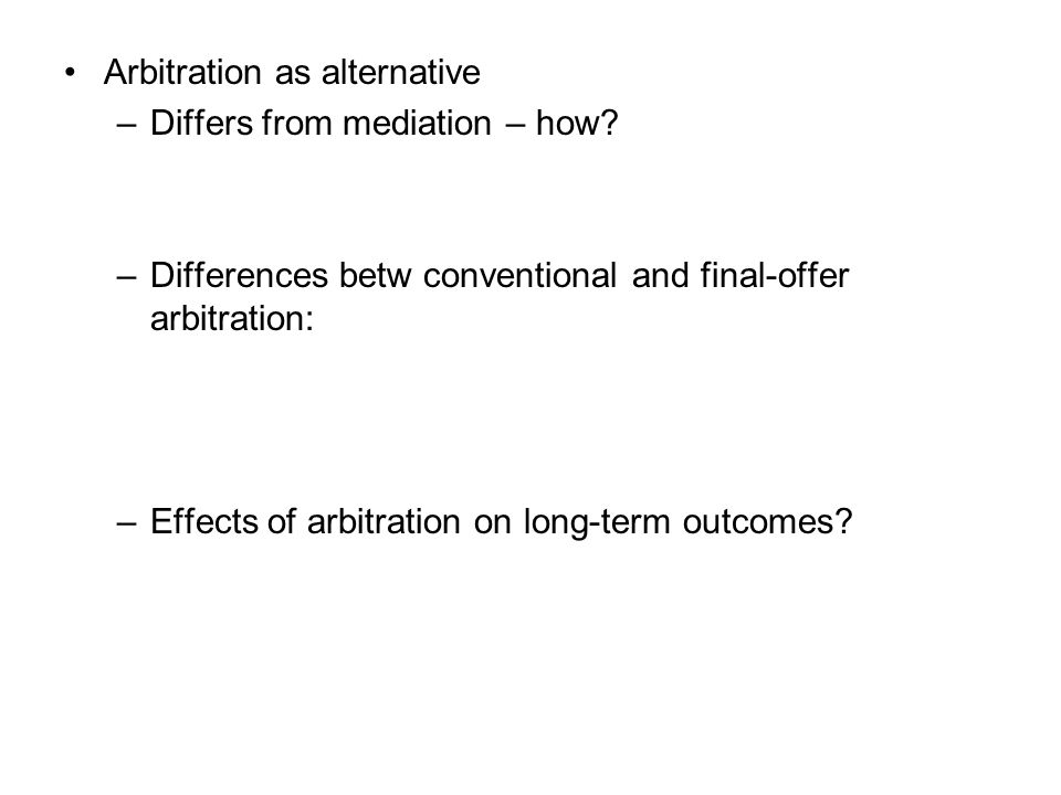 Arbitration as alternative –Differs from mediation – how? –Differences betw conventional and final-offer arbitration: –Effects of arbitration on long-