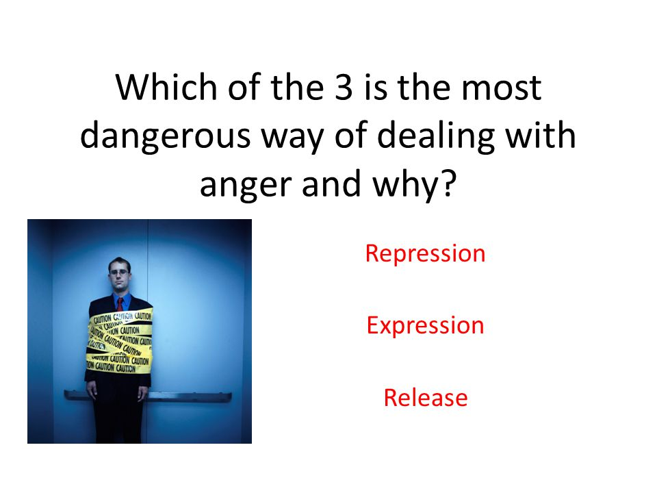Which of the 3 is the most dangerous way of dealing with anger and why.