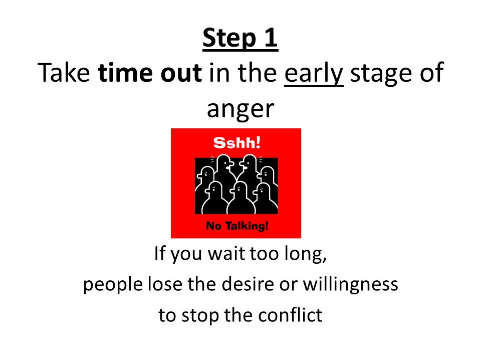 Step 1 Take time out in the early stage of anger If you wait too long, people lose the desire or willingness to stop the conflict