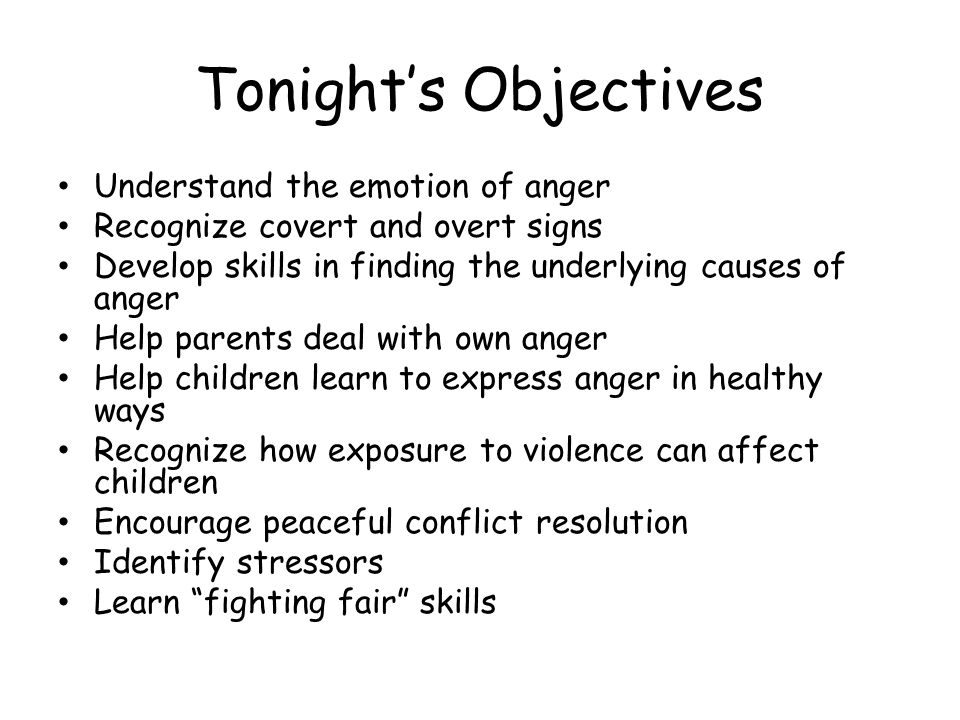 Tonight's Objectives Understand the emotion of anger Recognize covert and overt signs Develop skills in finding the underlying causes of anger Help parents deal with own anger Help children learn to express anger in healthy ways Recognize how exposure to violence can affect children Encourage peaceful conflict resolution Identify stressors Learn fighting fair skills