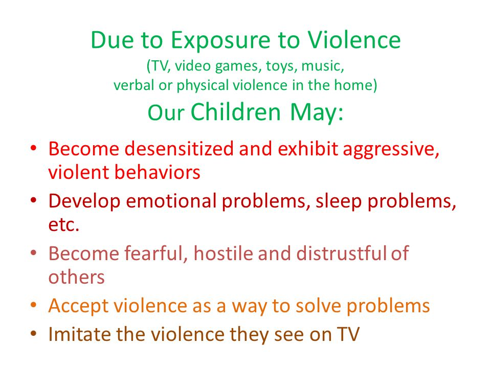 Due to Exposure to Violence (TV, video games, toys, music, verbal or physical violence in the home) Our Children May: Become desensitized and exhibit aggressive, violent behaviors Develop emotional problems, sleep problems, etc.