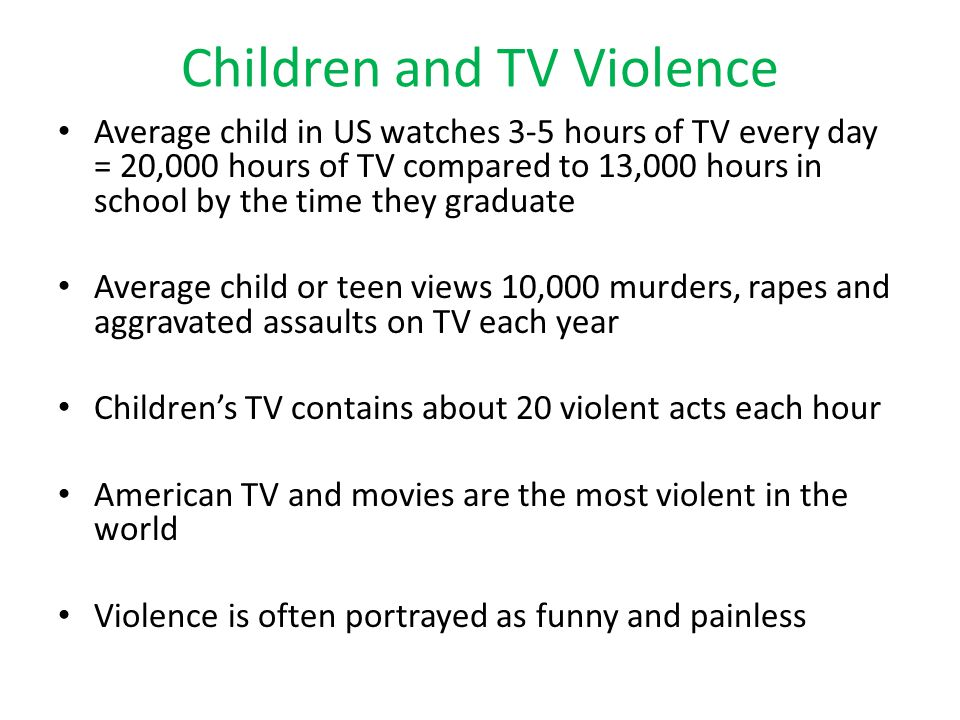 Children and TV Violence Average child in US watches 3-5 hours of TV every day = 20,000 hours of TV compared to 13,000 hours in school by the time they graduate Average child or teen views 10,000 murders, rapes and aggravated assaults on TV each year Children's TV contains about 20 violent acts each hour American TV and movies are the most violent in the world Violence is often portrayed as funny and painless