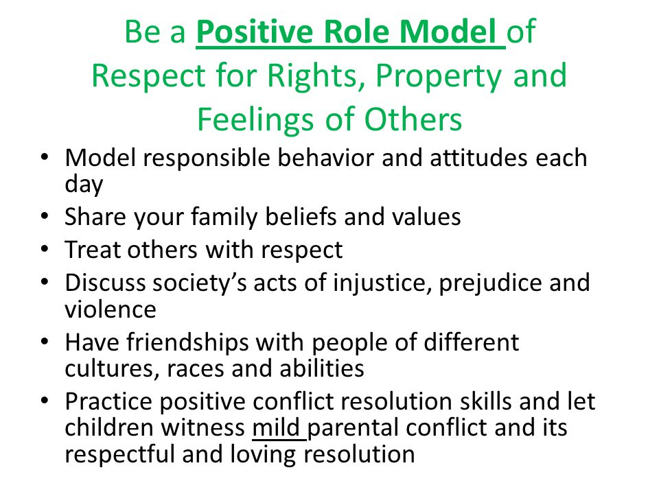 Be a Positive Role Model of Respect for Rights, Property and Feelings of Others Model responsible behavior and attitudes each day Share your family beliefs and values Treat others with respect Discuss society's acts of injustice, prejudice and violence Have friendships with people of different cultures, races and abilities Practice positive conflict resolution skills and let children witness mild parental conflict and its respectful and loving resolution