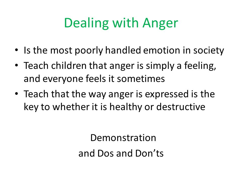Dealing with Anger Is the most poorly handled emotion in society Teach children that anger is simply a feeling, and everyone feels it sometimes Teach that the way anger is expressed is the key to whether it is healthy or destructive Demonstration and Dos and Don'ts