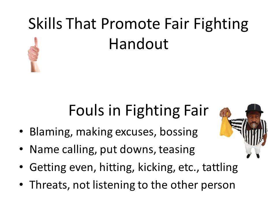 Fouls in Fighting Fair Blaming, making excuses, bossing Name calling, put downs, teasing Getting even, hitting, kicking, etc., tattling Threats, not listening to the other person Skills That Promote Fair Fighting Handout