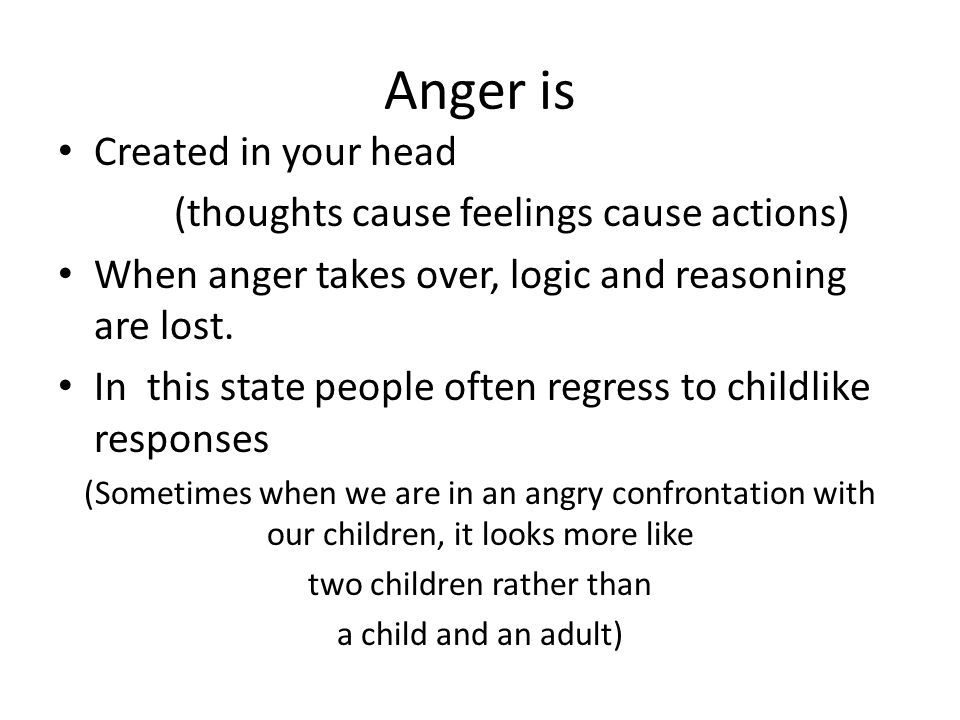 Anger is Created in your head (thoughts cause feelings cause actions) When anger takes over, logic and reasoning are lost.