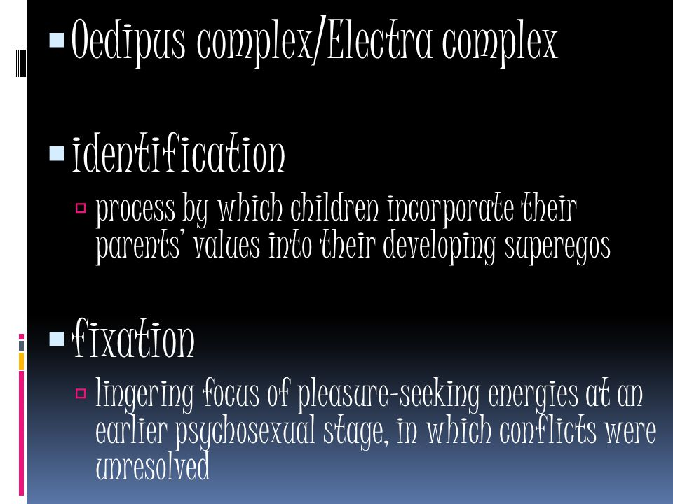  Oedipus complex/Electra complex  identification  process by which children incorporate their parents' values into their developing superegos  fixation  lingering focus of pleasure-seeking energies at an earlier psychosexual stage, in which conflicts were unresolved