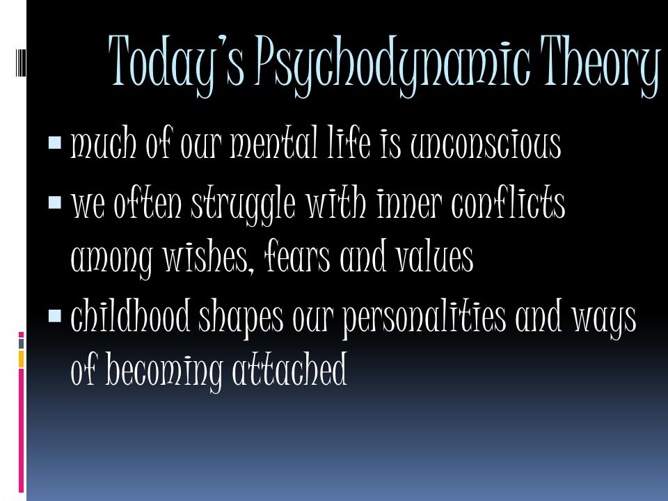 Today's Psychodynamic Theory  much of our mental life is unconscious  we often struggle with inner conflicts among wishes, fears and values  childhood shapes our personalities and ways of becoming attached