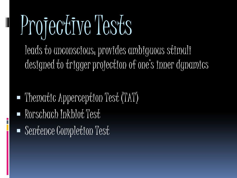 Projective Tests leads to unconscious; provides ambiguous stimuli designed to trigger projection of one's inner dynamics  Thematic Apperception Test (TAT)  Rorschach Inkblot Test  Sentence Completion Test