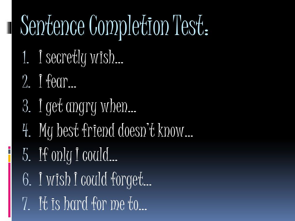 Sentence Completion Test: 1. I secretly wish… 2. I fear… 3. I get angry when… 4. My best friend doesn't know… 5. If only I could… 6. I wish I could fo