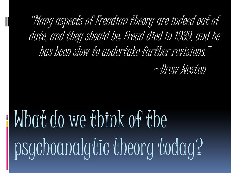 Many aspects of Freudian theory are indeed out of date, and they should be: Freud died in 1939, and he has been slow to undertake further revisions. ~Drew Westen What do we think of the psychoanalytic theory today