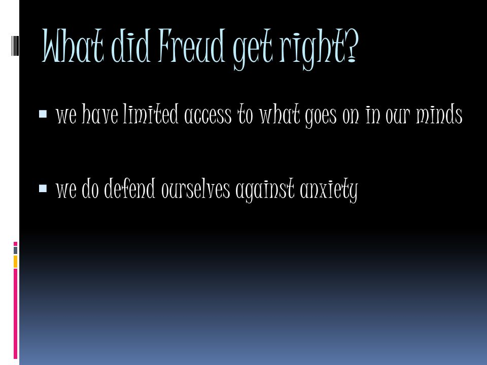 What did Freud get right?  we have limited access to what goes on in our minds  we do defend ourselves against anxiety