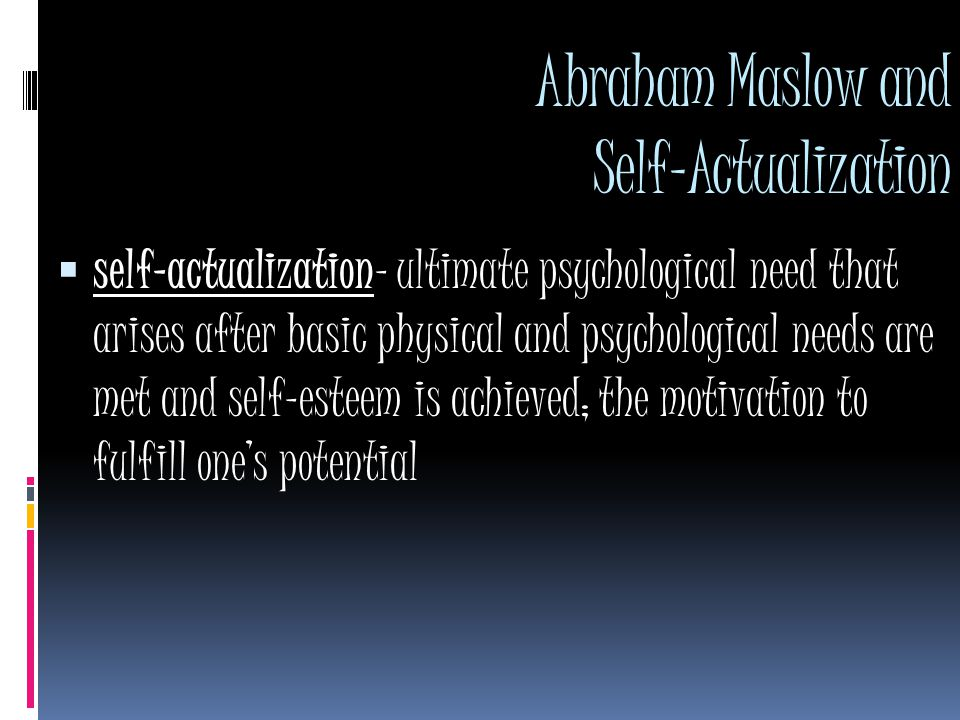 Abraham Maslow and Self-Actualization  self-actualization- ultimate psychological need that arises after basic physical and psychological needs are met and self-esteem is achieved; the motivation to fulfill one's potential