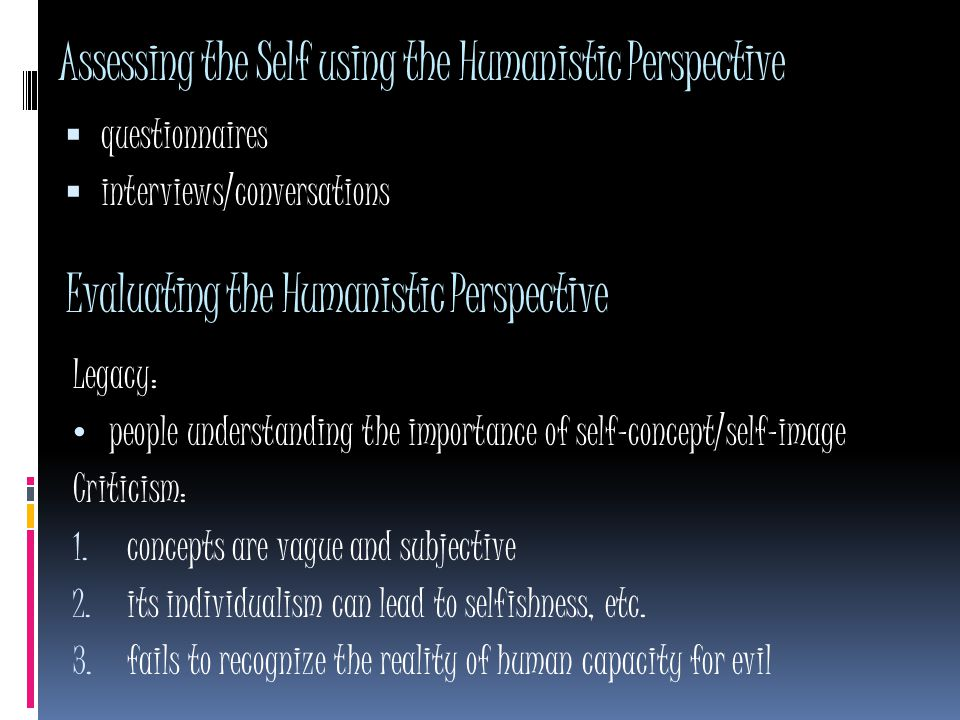Assessing the Self using the Humanistic Perspective  questionnaires  interviews/conversations Evaluating the Humanistic Perspective Legacy: people understanding the importance of self-concept/self-image Criticism: 1.