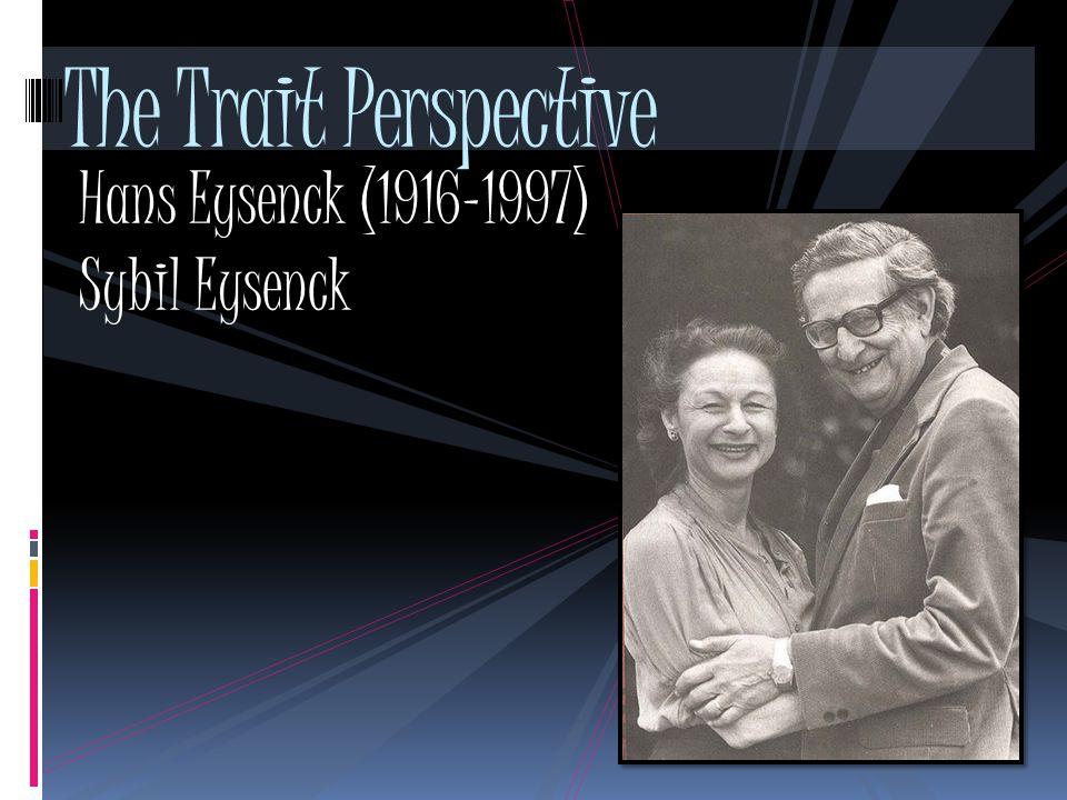 The Trait Perspective Hans Eysenck (1916-1997) Sybil Eysenck
