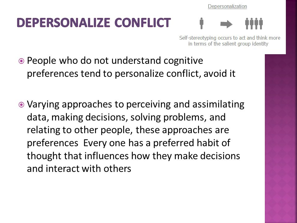  People who do not understand cognitive preferences tend to personalize conflict, avoid it  Varying approaches to perceiving and assimilating data, making decisions, solving problems, and relating to other people, these approaches are preferences Every one has a preferred habit of thought that influences how they make decisions and interact with others