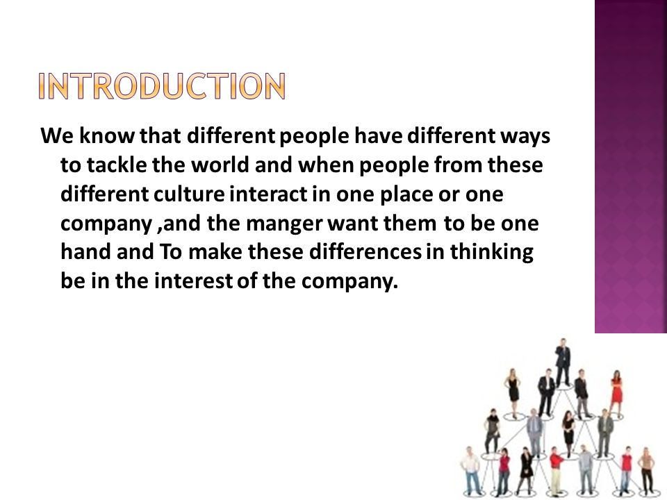 We know that different people have different ways to tackle the world and when people from these different culture interact in one place or one company,and the manger want them to be one hand and To make these differences in thinking be in the interest of the company.