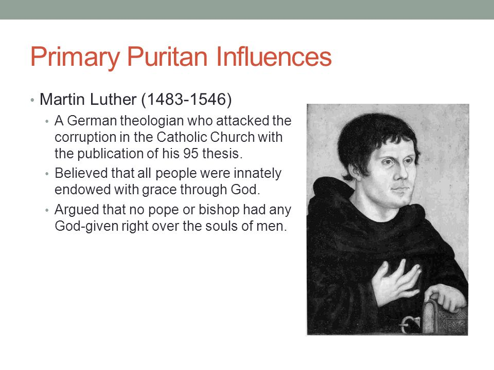 Primary Puritan Influences Martin Luther (1483-1546) A German theologian who attacked the corruption in the Catholic Church with the publication of hi