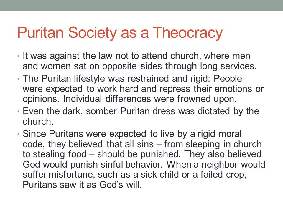 Puritan Society as a Theocracy It was against the law not to attend church, where men and women sat on opposite sides through long services. The Purit