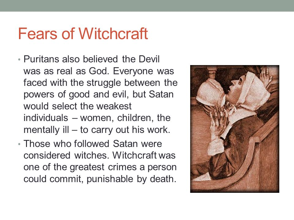 Fears of Witchcraft Puritans also believed the Devil was as real as God. Everyone was faced with the struggle between the powers of good and evil, but