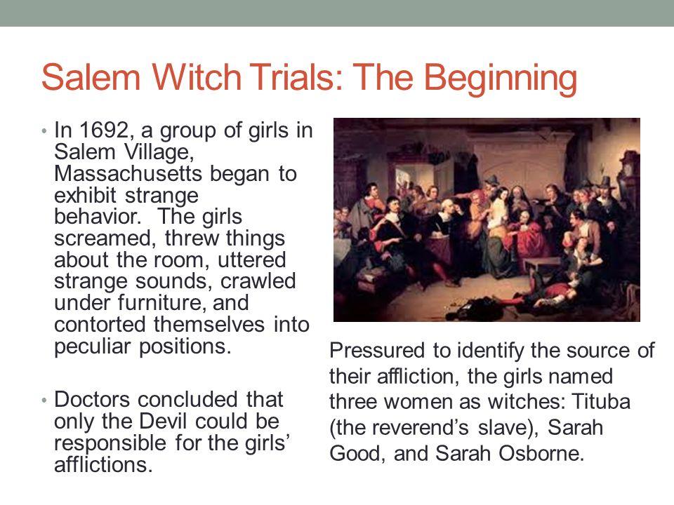 Salem Witch Trials: The Beginning In 1692, a group of girls in Salem Village, Massachusetts began to exhibit strange behavior. The girls screamed, thr