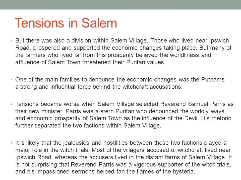 Tensions in Salem But there was also a division within Salem Village. Those who lived near Ipswich Road, prospered and supported the economic changes