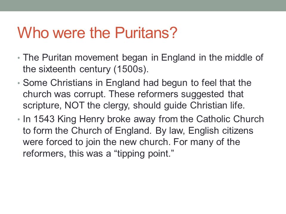 Who were the Puritans? The Puritan movement began in England in the middle of the sixteenth century (1500s). Some Christians in England had begun to f